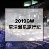 2019年GW6日目〜草津温泉で過ごした温泉漬けの6日間〜